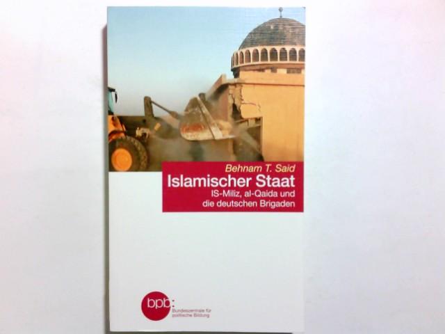 Islamischer Staat : IS-Miliz, al-Qaida und die deutschen Brigaden. Behnam T. Said / Bundeszentrale für Politische Bildung: Schriftenreihe ; Band 1546 Lizenzausgabe