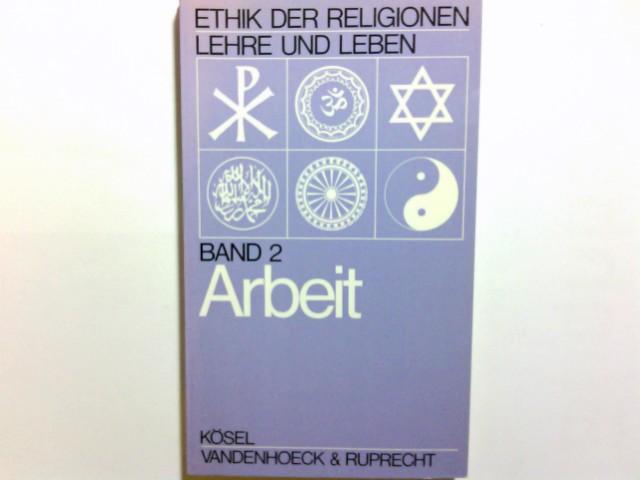 Arbeit. unter Mitarb. von A. v. Dijk ... / Ethik der Religionen - Lehre und Leben ; Bd. 2