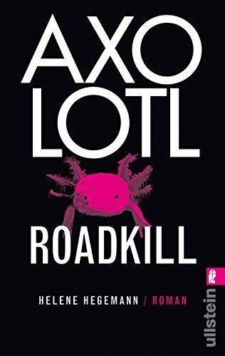 Axolotl Roadkill : Roman. Ullstein ; 28323 Ungekürzte Ausg., 1. Aufl. - Hegemann, Helene