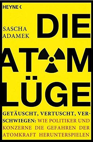 Die Atom-Lüge : getäuscht, vertuscht, verschwiegen: wie Politiker und Konzerne die Gefahren der Atomkraft herunterspielen. Orig.-Ausg.