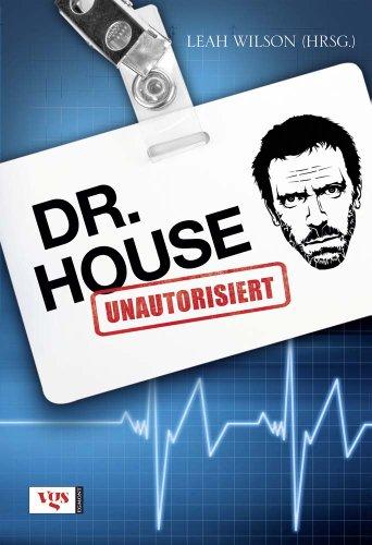 Dr. House : unautorisiert. Leah Wilson (Hrsg.). Aus dem Amerikan. von Wolfgang Thon Dt.-sprachige Ausg., 1. Aufl.