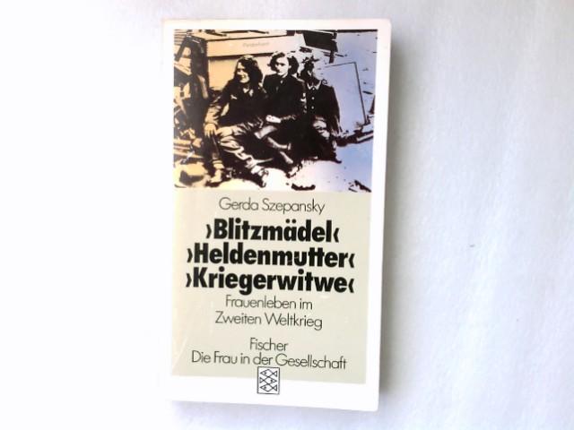 """""""Blitzmädel"""", """"Heldenmutter"""", """"Kriegerwitwe"""" : Frauenleben im 2. Weltkrieg. Gerda Szepansky / Fischer ; 3700 : Die Frau in der Gesellschaft Orig.-Ausg."""
