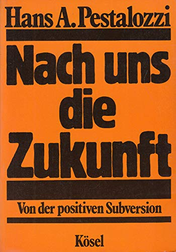 Pestalozzi, Hans A.: Nach uns die Zukunft : von d. positiven Subversion.