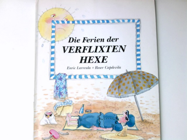 Die Ferien der verflixten Hexe. Enric Larreula ; Roser Capdevila. [Aus d. Span. von Dorothea Löcker & Alexander Potyka]