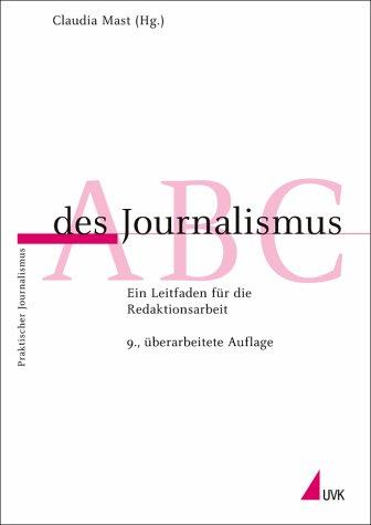 ABC des Journalismus : ein Leitfaden für die Redaktionsarbeit. Claudia Mast (Hg.) / Praktischer Journalismus ; Bd. 1 9., überarb. Aufl.