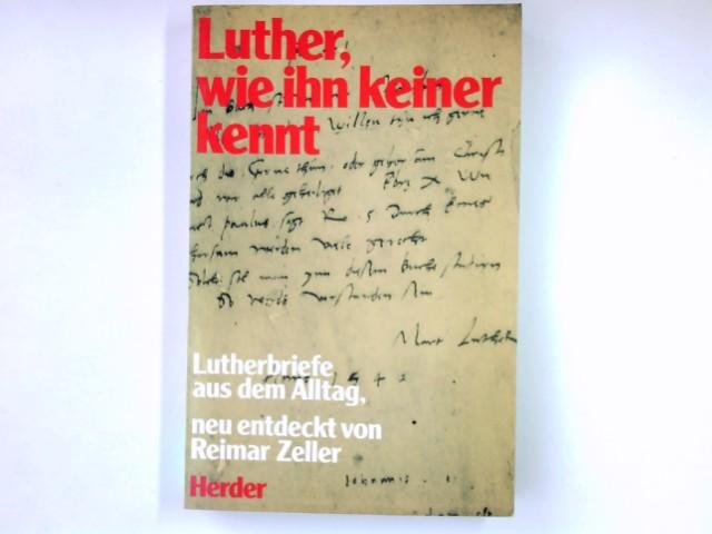 Luther, wie ihn keiner kennt : Lutherbriefe aus d. Alltag. neu entdeckt von Reimar Zeller. Mit e. Nachw. von Otto Hermann Pesch