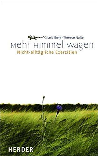 Ibele, Gisela und Therese Nolte: Mehr Himmel wagen: Nicht-alltägliche Exerzitien Auflage: 2.,