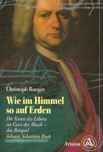 Wie im Himmel so auf Erden : die Kunst des Lebens im Geist der Musik ; das Beispiel Johann Sebastian Bach. Christoph Rueger Erw. und bearb. Neuausg.