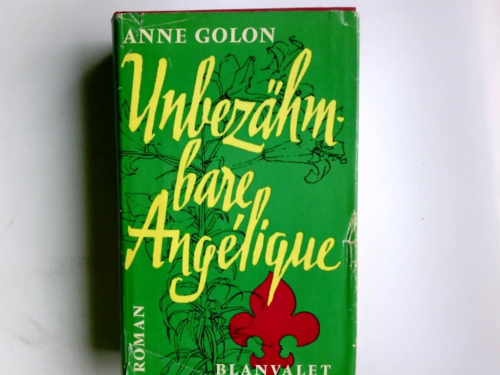 Golon, Anne und Günther Vulpius: Unbezähmbare Angélique : Roman. Aus d. Franz. übertr. von Günther Vulpius 6. Aufl.