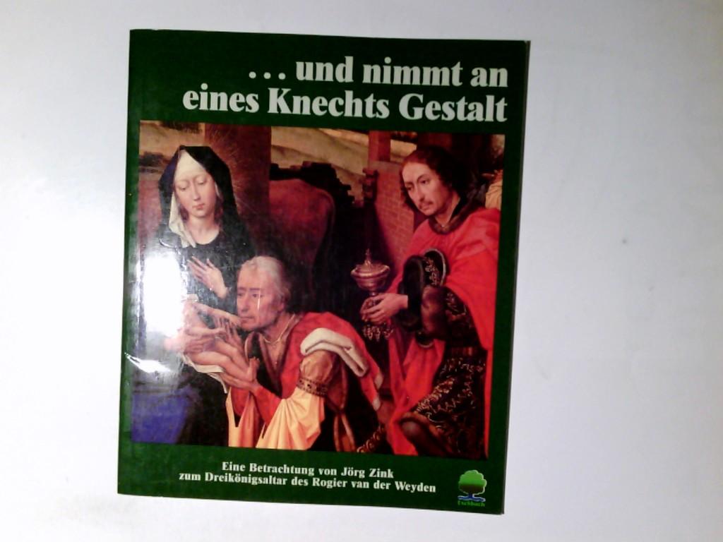 Und nimmt an eines Knechts Gestalt; Teil: Geschenkh., Eine Betrachtung zum Dreikönigsaltar des Rogier van der Weyden. von Jörg Zink