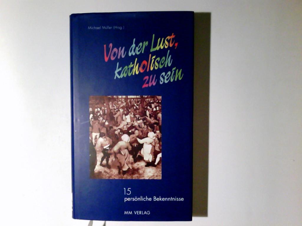 Von der Lust, katholisch zu sein : 15 persönliche Bekenntnisse. Michael Müller (Hrsg.)