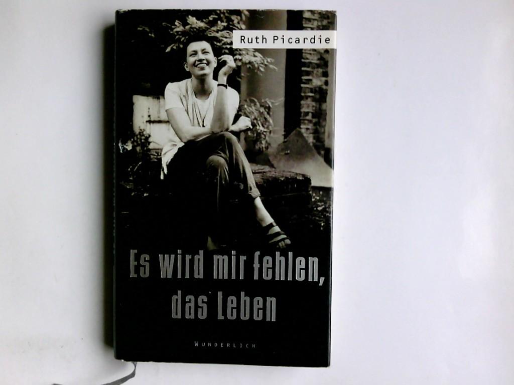 Es wird mir fehlen, das Leben. Ruth Picardie. Mit Matt Seaton und Justine Picardie. Dt. von Kim Schwaner 6. Aufl.