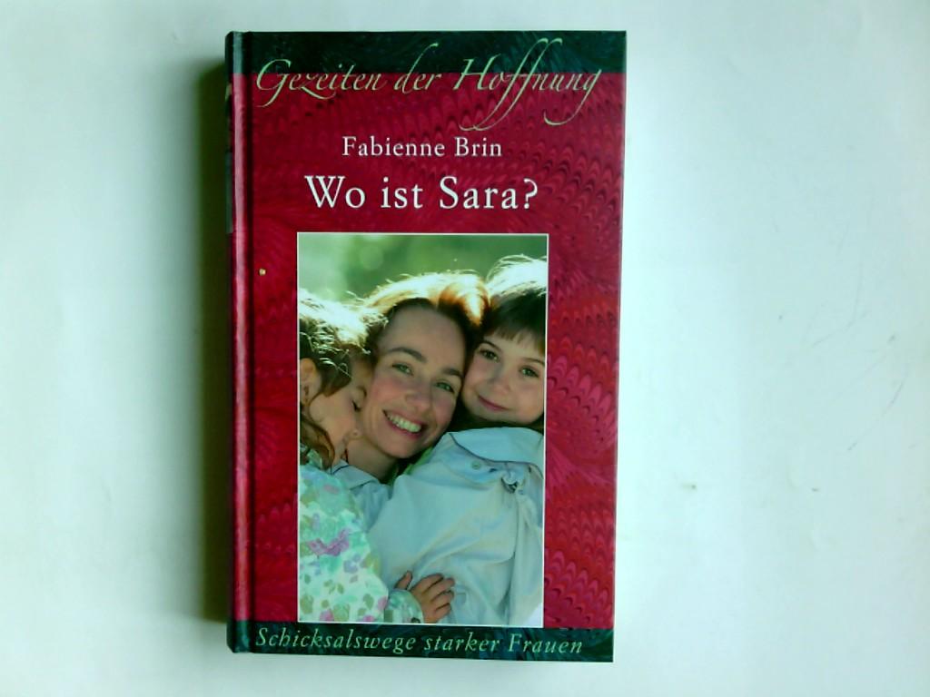 Wo ist Sara? : eine Mutter kämpft um ihre entführte Tochter. Fabienne Brin. Aus dem Franz. von Barbara Röhl / Gezeiten der Hoffnung Ungekürzte Lizenzausg.