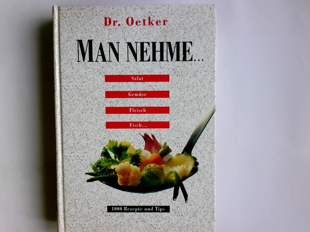 Man nehme ... : Salat, Gemüse, Fleisch, Fisch ... ; 1000 Rezepte und Tips Dr. Oetker
