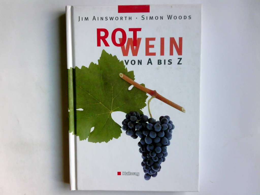 Rotwein von A bis Z. Jim Ainsworth ; Simon Woods. Übers. aus dem Engl.: Susanne Vogel