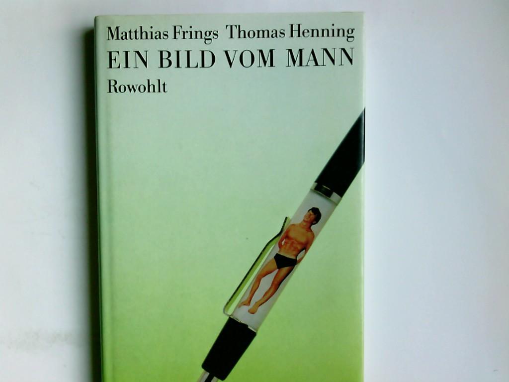 Ein Bild vom Mann. Matthias Frings, Text. Thomas Henning, Photo 1. Aufl.
