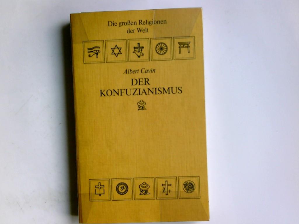Der Konfuzianismus.  Die großen Religionen der Welt Albert Cavin ; aus dem Französischen übertragen von Elinor Lipper / Lizenzausgabe