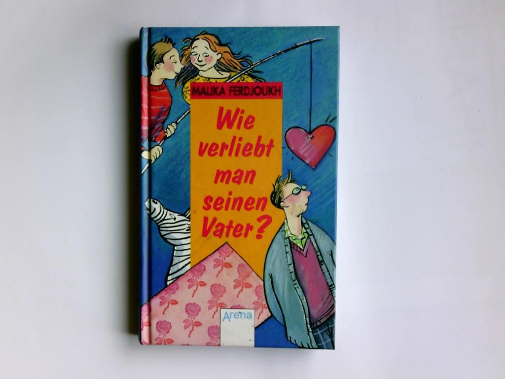 Wie verliebt man seinen Vater?. Malika Ferdjoukh. Aus dem Franz. von Hans-Georg Noack 1. Aufl.