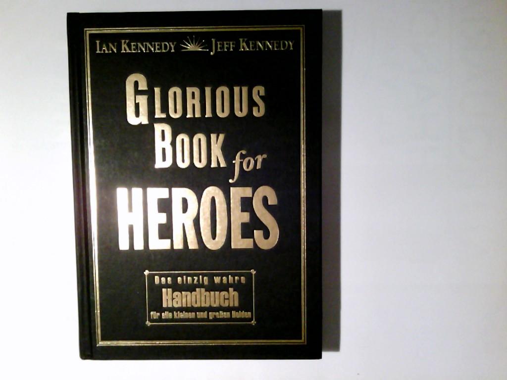 Glorious book for heroes : das einzig wahre Handbuch für alle kleinen und großen Helden. Ian Kennedy ; Jeff Kennedy 1. Aufl.