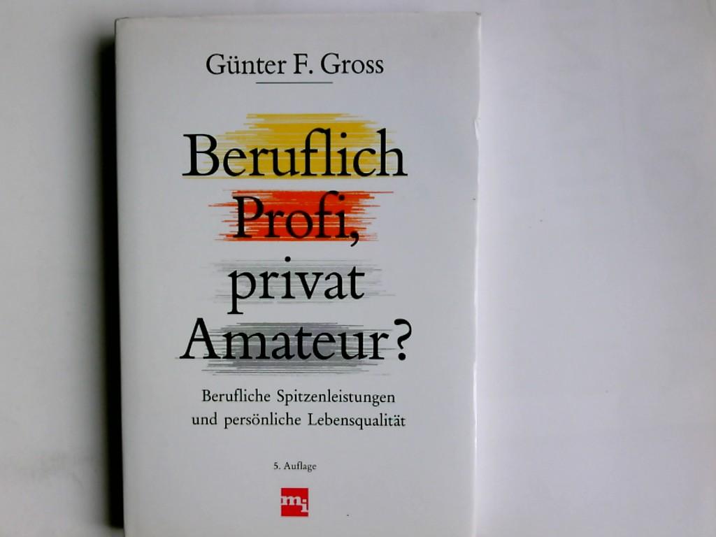 Beruflich Profi, privat Amateur? : Berufliche Spitzenleistungen und persönliche Lebensqualität. Günter F. Gross 5. Aufl.