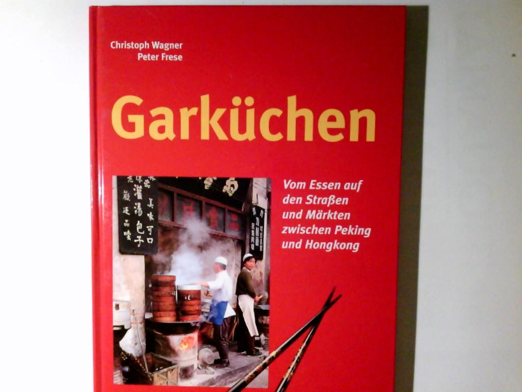 Garküchen : vom Essen auf den Straßen und Märkten zwischen Peking und Hongkong. Christoph Wagner ; Peter Frese Lizenzausg.