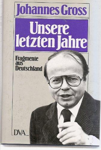 Gross, Johannes: Unsere letzten Jahre : Fragmente aus Deutschland ; 1970 - 1980. 3. Aufl., 36. - 45. Tsd.