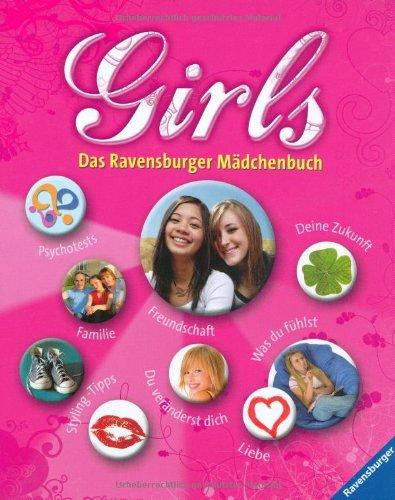 Girls : das Ravensburger Mädchenbuch ;    Psychotests, Familie, Styling-Tipps, Freundschaft, Du veränderst dich, Deine Zukunft, was Du fühlst, Liebe 1. Aufl.