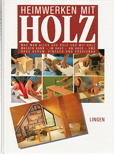 Heimwerken mit Holz; Was man alles aus Holz und mit Holz machen kann - Im Aus - Am Haus - Ums Haus herum. Einfach und praxisnah.