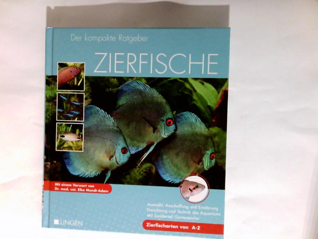 Zierfische : der kompakte Ratgeber   Auswahl, Anschaffung und Ernährung, Einrichtung und Technik des Aquariums ; mit Sonderteil Gartenteiche ; Zierfische von A - Z.