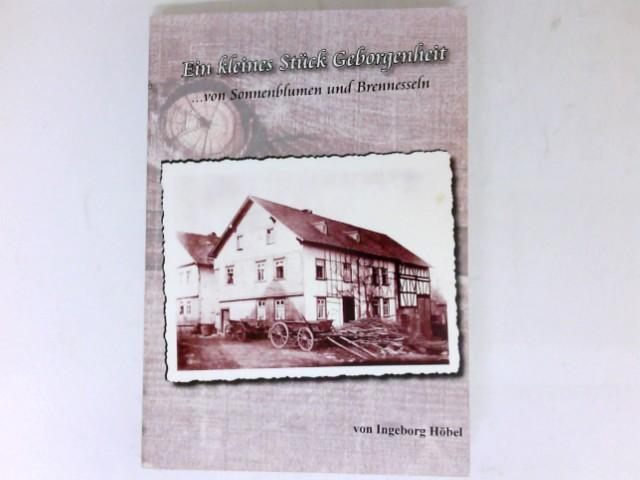 Höbel, Ingeborg: Ein kleines Stück Geborgenheit : Sonnenblumen und Brennnessel. Episoden aus dem Leben einer Bauernfamilie in einem kleinen Westerwalddorf, in der Zeit von 1914 bis 1918. Signiert vom Autor.