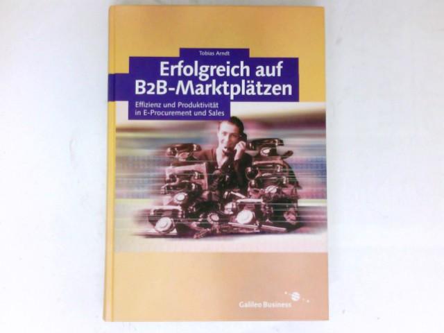 Erfolgreich auf B2B-Marktplätzen : Effizienz und Produktivität in E-Procurement und Sales. 1. Aufl. Galileo Business.
