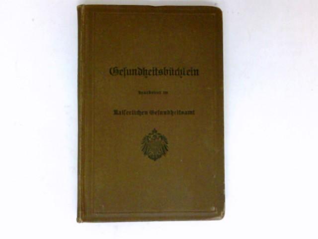 Gesundheitsbüchlein. Gemeinfaßliche Anleitung zur Gesundheitspflege. Kaiserliches Gesundheitsamt (Hrsg.) 10. Auflage.