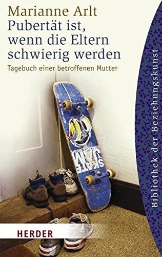 Pubertät ist, wenn die Eltern schwierig werden : Tagebuch einer betroffenen Mutter. Marianne Arlt. Mit einem Nachw. von Christine Swientek / Herder-Spektrum ; Bd. 6076 : Bibliothek der Beziehungskunst Neuausg., 23. Gesamtaufl.
