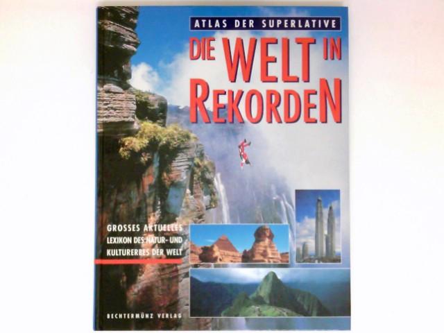 Die Welt in Rekorden : Atlas der Superlative ; großes aktuelles Lexikon des Natur- und Kulturerbes der Welt.