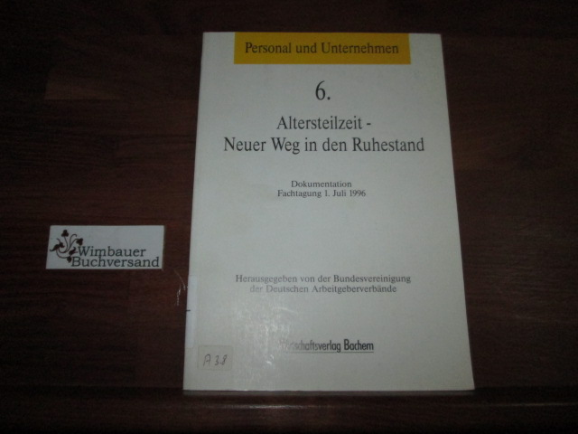 Altersteilzeit - neuer Weg in den Ruhestand : Dokumentation Fachtagung 1. Juli 1996. hrsg. von der Bundesvereinigung der Deutschen Arbeitgeberverbände, Personal und Unternehmen ; 6