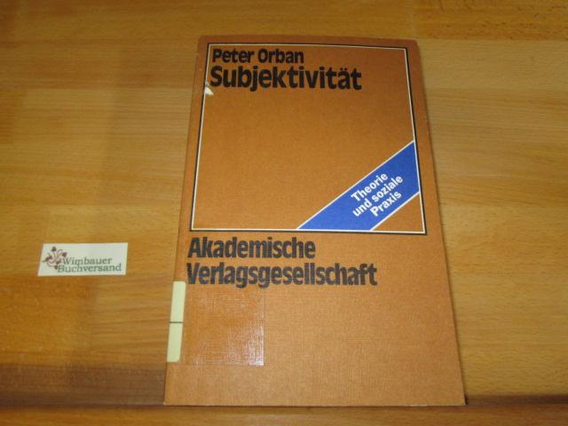 Subjektivität : über d. Produktion von Subjektivität u.d. Prozess ihrer Zerstörung. Theorie und soziale Praxis ; 4