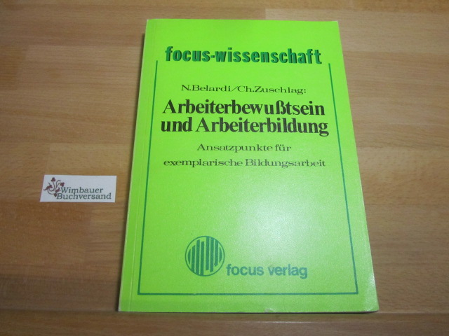 Arbeiterbewusstsein und Arbeiterbildung : Ansatzpunkte für exemplar. Bildungsarbeit. N. Belardi ; Ch. Zuschlag / Focus-Wissenschaft