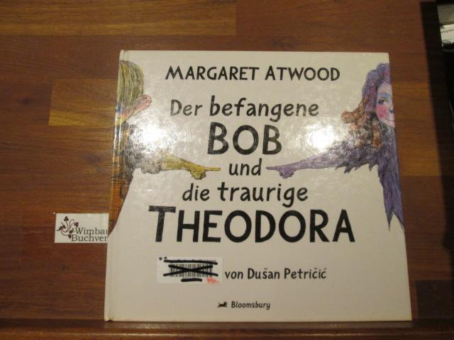 Der befangene Bob und die traurige Theodora. Ill. von DuÅ¡an Petričić. [Dt. von Malte Friedrich] - Atwood, Margaret, Dusan Petricic und Malte (Übers.) Friedrich