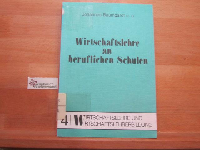 Wirtschaftslehre an beruflichen Schulen. mit Beitr. von Johannes Baumgardt ... / Wirtschaftslehre und Wirtschaftslehrerbildung ; Bd. 4