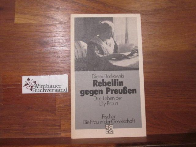 Rebellin gegen Preussen : d. Leben d. Lily Braun. Fischer ; 3731 : Die Frau in der Gesellschaft Orig.-Ausg. - Borkowski, Dieter