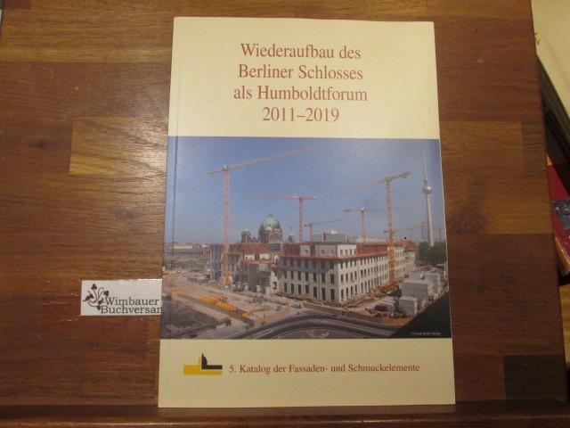 Wiederaufbau des Berliner Schlosses als Humboldtforum 2011 - 2019 : 5. Katalog der Fassaden- und Schmuckelemente. Förderverein Berliner Schloss e. V. 5. Aufl.