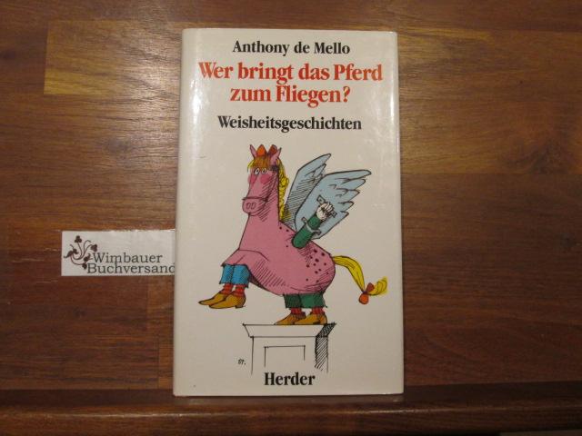 De Mello, Anthony (Verfasser) : Wer bringt das Pferd zum Fliegen? : Neue Weisheitsgeschichten. Anthony de Mello