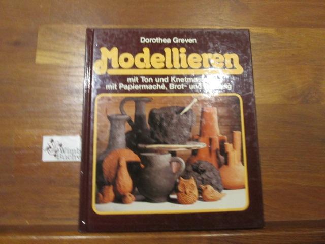 Modellieren : [mit Ton u. Knetmasse, mit Papiermaché, Brot- u. Salzteig]. Dorothea Greven