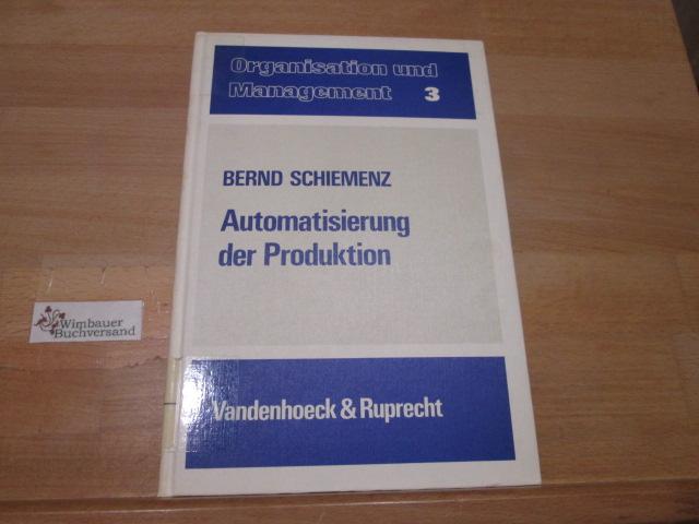Automatisierung der Produktion : techn. Voraussetzungen, verfahrensmässige Erfordernisse u. betriebswirtschaftl. Konsequenzen. Bernd Schiemenz / Organisation und Management ; Bd. 3