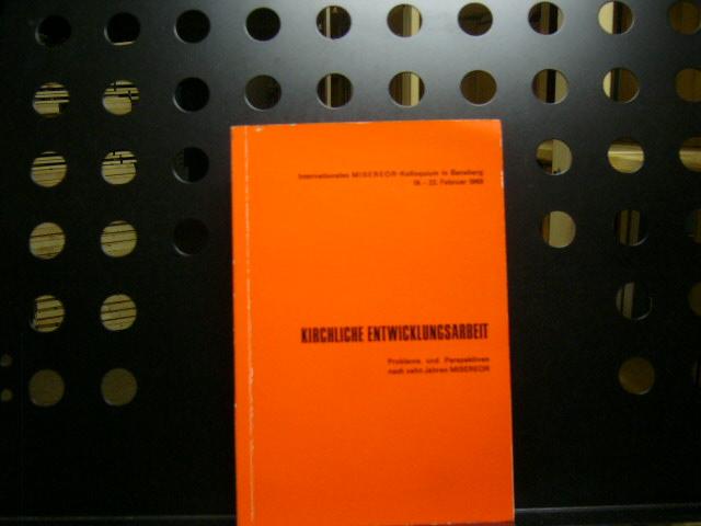 Kirchliche Entwicklungsarbeit. Internationales MISEREOR-Kolloquium in Bensberg 19.-22. Februar 1969 Probleme und Perspektiven nach zehn Jahren Misereor