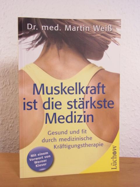 Muskelkraft ist die stärkste Medizin. Gesund und fit durch medizinische Kräftigungstherapie - Weiß, Martin