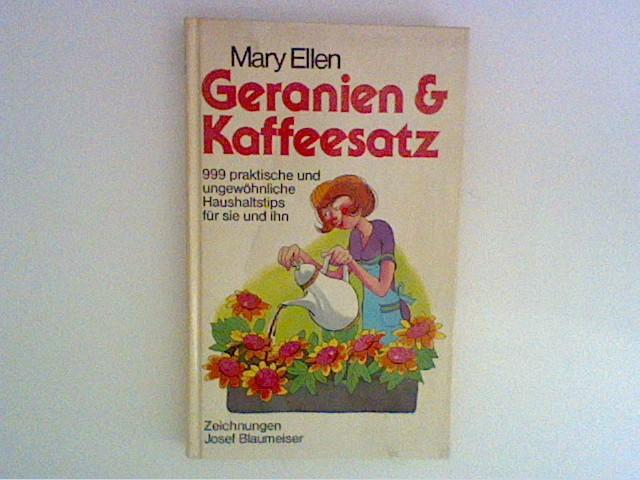 Geranien &  Kaffeesatz : 999 prakt. u. ungewöhnl. Haushaltstips für sie u. ihn. Mary Ellen. [Aus d. Amerikan. von Florian Widloff]