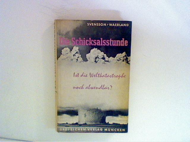 Die Schicksalsstunde : Ist die  Weltkatastrophe noch abwendbar? Gedankengänge des  Schweden Albert Svensson. In dt. Bearb. u. mit Erg. von Ebba Waerland
