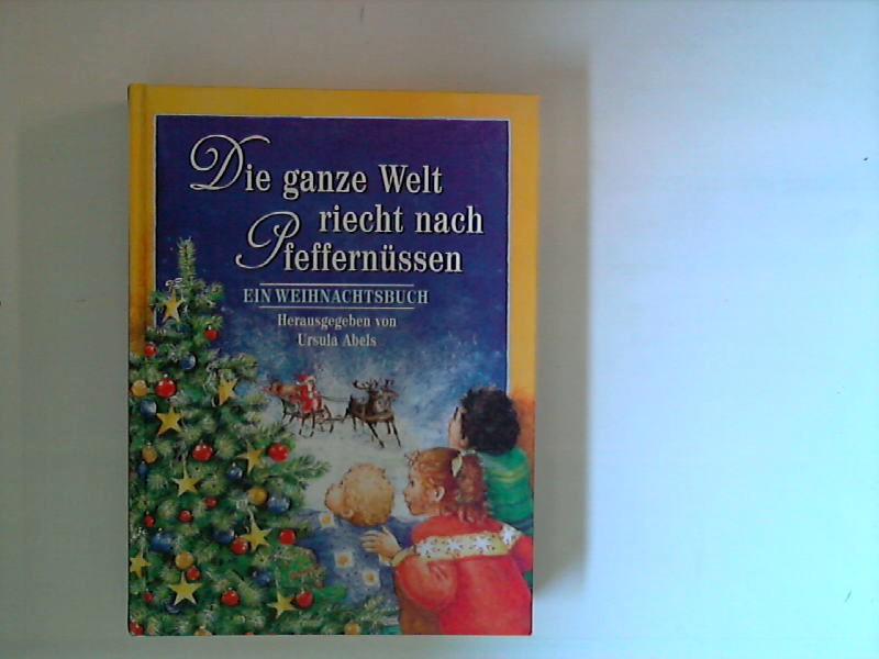 Die Engel im Himmel hört man sich küssen - und die ganze Welt riecht nach Pfeffernüssen : ein Weihnachtsbuch.