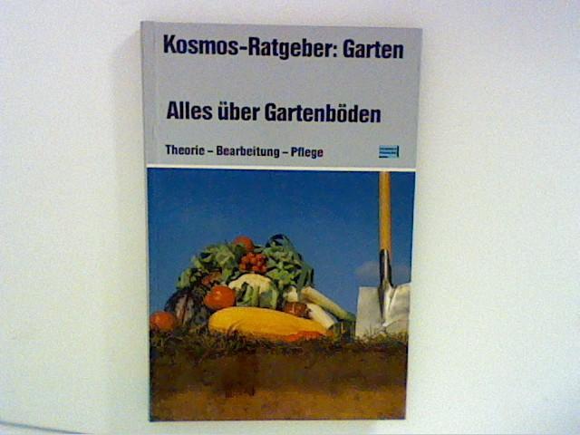 Alles über Gartenböden : Theorie - Bearbeitung - Pflege. Kosmos-Ratgeber: Garten